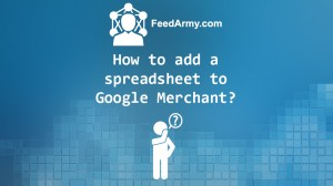 How to add a spreadsheet to Google Merchant