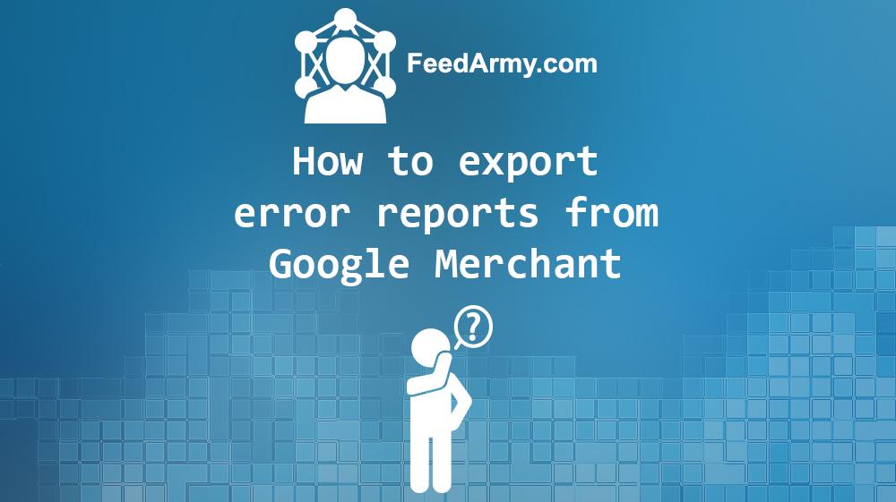How to export error report from Google Merchant