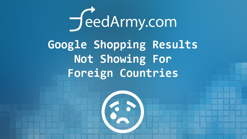 Google Shopping Results Not Showing For Foreign Countries