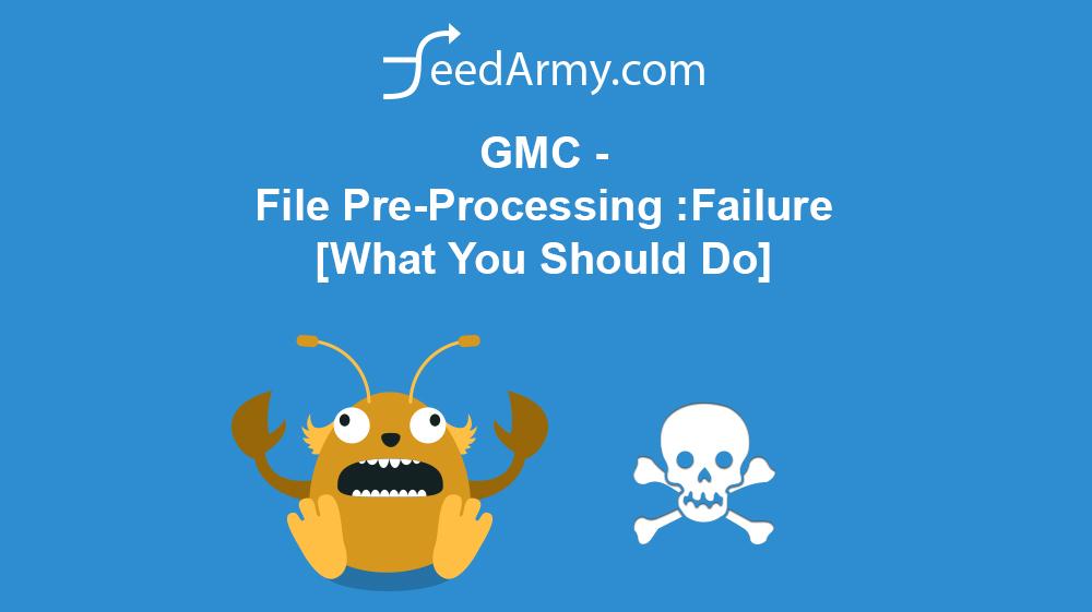 GMC File-PreProcessing-Failure-What-You-Should-Do